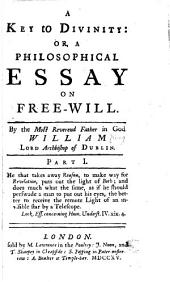 A Key to Divinity: Or, A Philosophical Essay on Free-will, Part 1