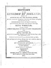 The History of the Kingdom of Ireland: Being an Account of All the Battles, Sieges and Other Considerable Transactions, During the Late Wars There, Till the Entire Reduction of the Country, by the Victorious Arms of Our Most Gracious Sovereign, King William. To which is Prefixed, a Brief Relation of the Ancient Inhabitants and First Conquest of that Nation, by King Henry II, and Particularly of the Horrid Rebellion and Massacres in 1641