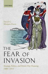 The Fear of Invasion: Strategy, Politics, and British War Planning, 1880-1914
