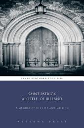 Saint Patrick Apostle of Ireland: A Memoir of his Life and Mission