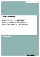 Soziale Arbeit: Überschuldung, Schuldnerberatung und aktuelle Schuldensituation in Deutschland