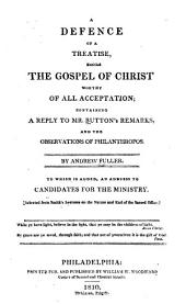 A defence of a treatise, entitled, The gospel of Christ worthy of all acceptation: containing a reply to Mr. Button's remarks, and the observations of Philanthropos. By Andrew Fuller
