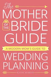 The Mother of the Bride Guide: A Modern Mom's Guide to Wedding Planning