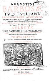 Augustini Barbosae ... Selectae Iuris Canonici interpretationes siue Praetermissa et additamenta ad Collectanea doctorum in Pontificum ius uniuersum: tomus sextus ...