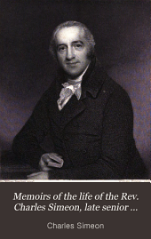Memoirs of the Life of the Rev. Charles Simeon, Late Senior Fellow of King's College and Minister of Trinity Church, Cambridge: With a Selection from His Writings and Correspondence
