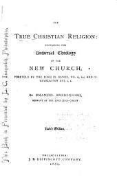 The True Christian Religion: Containing the Universal Theology of the New Church, Foretold by the Lord in Daniel VII. 13, 14, and in Revelation XXI. 1, 2