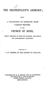 The Protestant's Armory; Being a Collection of Extracts from Various Writers on the Church of Rome, Chiefly Designed to Show Its Apostate, Idolatrous and Antichristian Character. Compiled by a Lay-member of the Church of England