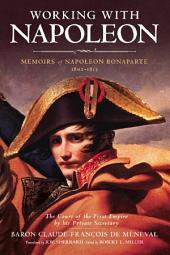 Working with Napoleon: Memoirs of Napoleon Bonaparte by His Private Secretary