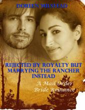 Rejected By Royalty But Marrying the Rancher Instead: A Mail Order Bride Romance