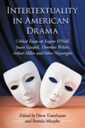 Intertextuality in American Drama: Critical Essays on Eugene O'Neill, Susan Glaspell, Thornton Wilder, Arthur Miller and Other Playwrights