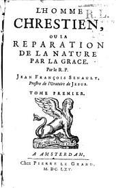 L'Homme chrestien, ou la Réparation de la nature par la grâce: Volume1