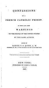 Confessions of a French Catholic Priest: To which are Added Warnings to the People of the United States by the Same Author
