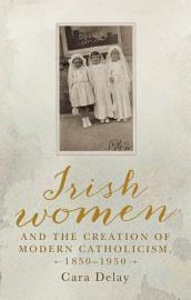 Irish women and the creation of modern Catholicism  1850   1950 PDF