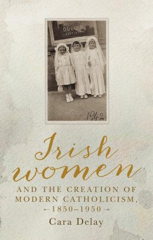 Irish women and the creation of modern Catholicism  1850   1950