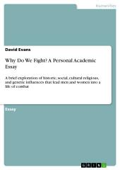 Why Do We Fight? A Personal Academic Essay: A brief exploration of historic, social, cultural religious, and genetic influences that lead men and women into a life of combat