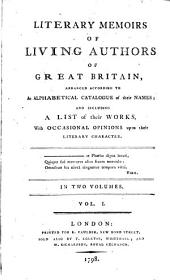 Literary Memoirs of Living Authors of Great Britain Arranged According to an Alphabetical Catalogue of Their Names ...