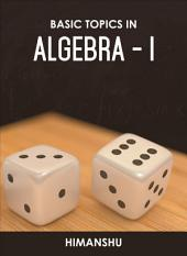 Basic Topics In Algebra - I