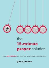 The 15-Minute Prayer Solution: How One Percent of Your Day Can Transform Your Life