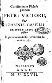 Clarissimorum philosophorum Petri Victorij, & Ioannis Caselij Epistolae lectu dignissimae in gratiam studiosae juventutis denuò excusae