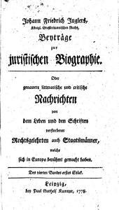 Johann Friedrich Juglers Beyträge zur juristischen Biographie oder genauere litterarische und critische Nachrichten von dem Leben und den Schriften verstorbener Rechtsgelehrten auch Staatsmänner, welche sich in Europa berühmt gemacht haben: Band 4