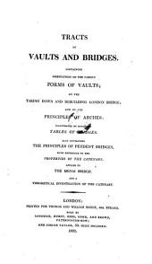 Tracts on vaults and bridges: containing observations on the various forms of vaults, on the taking down and rebuilding London bridge, and on the principles of arches, illustrated by extensive tables of bridges, also containing the principles of pendent bridges, with reference to the properties of the catenary, applied to the Menai Bridge, and a theoretical investigation of the catenary