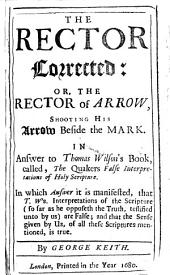 The Rector Corrected: Or, The Rector of Arrow, Shooting His Arrow Beside the Mark. In Answer to Thomas Wilson's Book, Called, The Quaker's False Interpretation of Holy Scripture. In which Answer it is Manifested, that T. W's Interpretations of the Scripture ... are False, Etc