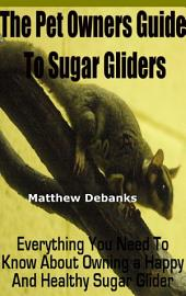 The Pet Owners Guide to Sugar Gliders:Everything You Need To Know About Owning a Happy and Healthy Sugar Glider