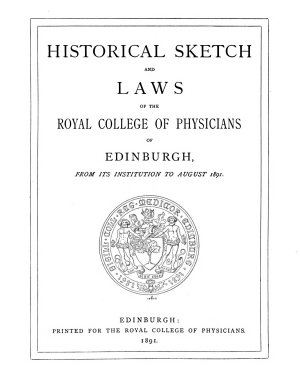 Historical Sketch and Laws of the Royal College of Physicians of Edinburgh from Its Institution to August 1891 PDF