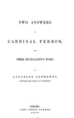 The Library of Anglo Catholic Theology  Two answers to Cardinal Perron  and other miscellaneous works of L  Andrewes  1854  PDF
