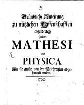Gründliche Anleitung zu nützlichen Wissenschafften absonderlich Zu der Mathesi und Physica Wie sie anitzo von den Gelehrtesten abgehandelt werden