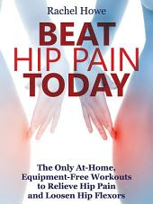 Beat Hip Pain Today: The Only At-Home, Equipment-Free Workouts to Relieve Hip Pain and Loosen Hip Flexors