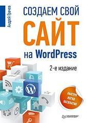 Создаем свой сайт на WordPress: быстро, легко и бесплатно. 2-е изд.: Работа с CMS WordPress 3.5