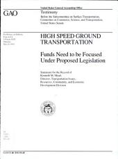 High speed ground transportation: funds need to be focused under proposed legislation : statement for the record of Kenneth M. Mead, Director, Transportation Issues, Resources, Community, and Economic Development Division, before the Subcommittee on Surface Transportation, Committee on Commerce, Science, and Transportation, United States Senate