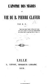 L'Apôtre des Nègres; ou vie du B. Pierre Claver. Par M. F.