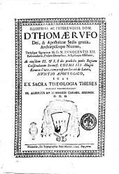 Illustriss. ac reverendiss. dom. d. Thomæ Rufo Dei, & apostolicæ sedis gratia archiepiscopo Niceno, utriusque signaturæ SS. D.N. Innocentii 12. referendario, prelato domestico, & episcopo assistenti, ac eiusdem SS. & S. Sedi prædictæ penès regiam cælsitudinem sereniss. Cosimi 3. magni Etruriæ ducis, cum potestate legati de latere, nuntio apostolico, suas ex sacra theologia theses publice propugnandas fr. Albertus M.A Lombardi carmel. arrimin. D.D.D