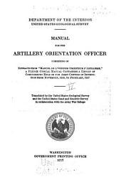 """Manual for the Artillery Orientation Officer: Consisting of Extracts from """"Manuel de L'officier Orienteur D'Artillerie,"""" a French Official Manual Containing a Report of Conferences Held in the Army Centers of Instruction from November, 1916 to February, 1917"""