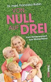 Von Null auf Drei: Vom Kinderwunsch zum Wunschkind durch künstliche Befruchtung