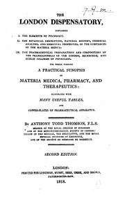 The London Dispensatory, etc., containiing, I. The Elements of Pharmacy. II. The Botanical Description, Natural History ... and Medical Properties of the substances of the Materia Medica. III. The Pharmaceutical Preparations and Compositions of the Pharmacopœias of the London, Edinburgh, and Dublin Colleges of Physicians, etc