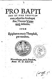 Pro Baptismo Et Fide Parvulorum, adversus Anabaptistas, Thomae Venatorii defensio: Item Epiphanea crucis Theophili