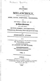 The Anatomy of Melancholy; what it Is, with All the Kinds, Causes, Symptomes, Prognostics, and Several Cures of it: In Three Partitions with Their Several Sections, Members, and Sub-sections, Philosophically, Medicinally, Historically Opened and Cut Up, Volume 1