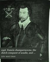 Capt. Francis Champernowne: The Dutch Conquest of Acadie, and Other Historical Papers