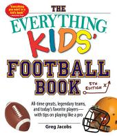 The Everything Kids' Football Book: All-time Greats, Legendary Teams, and Today's Favorite Players--with Tips on Playing Like a Pro, Edition 5