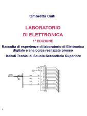 Laboratorio di elettronica: Raccolta di esperienze di laboratorio di Elettronica digitale e analogica realizzate presso Istituti Tecnici di Scuola Secondaria Superiore