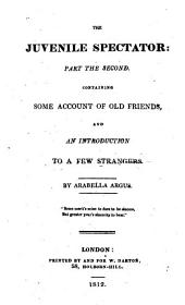 The Juvenile Spectator:: Part the Second. Containing Some Account of Old Friends, and an Introduction to a Few Strangers