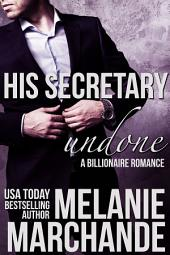 His Secretary: Undone: A Billionaire Romance