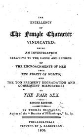 The Excellency of the Female Character Vindicated; Being an Investigation Relative to the Cause and Effects of the Encroachments of Men Upon the Rights of Women ... Second Edition