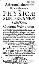 Actorum Laboratorii Chymici Monacensis, seu Physicae subterraneae libri duo... elaborarit et publicavit Joannes Joachimus Becherus, spirensis, Med. D. Sacrae Cesar. Majestatis Consiliarius...