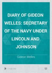 Diary of Gideon Welles: Secretary of the Navy Under Lincoln and Johnson, Volume 1