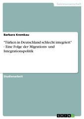 """""""Türken in Deutschland schlecht integriert"""" - Eine Folge der Migrations- und Integrationspolitik"""