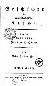 Geschichte der römischkatholischen Kirche. Unter der Regierung Pius des Sechsten: Erster Band, Band 1